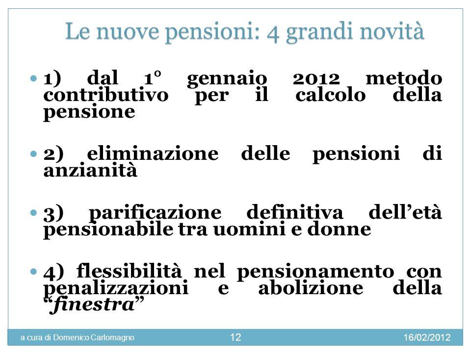 16/02/2012 a cura di Domenico Carlomagno 12 1) dal 1° gennaio 2012 metodo contributivo per il calcolo della pensione 2) eliminazione delle pensioni di