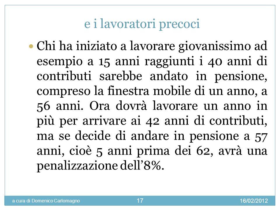 16/02/2012 a cura di Domenico Carlomagno 17 e i lavoratori precoci Chi ha iniziato a lavorare giovanissimo ad esempio a 15 anni raggiunti i 40 anni di