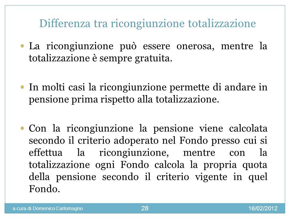 16/02/2012 a cura di Domenico Carlomagno 28 Differenza tra ricongiunzione totalizzazione La ricongiunzione può essere onerosa, mentre la totalizzazion
