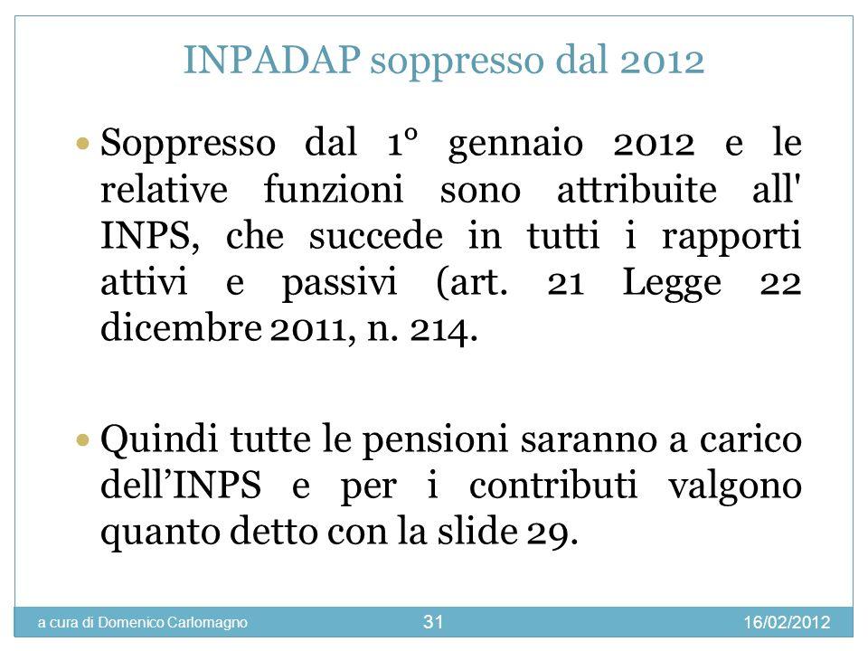 16/02/2012 a cura di Domenico Carlomagno 31 INPADAP soppresso dal 2012 Soppresso dal 1° gennaio 2012 e le relative funzioni sono attribuite all' INPS,