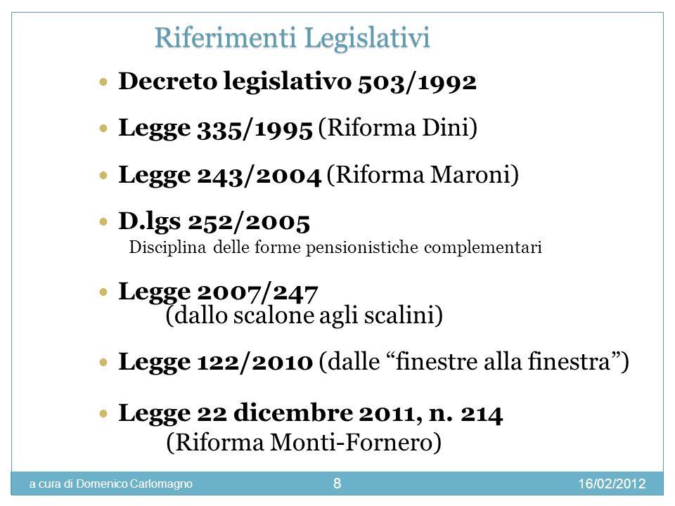 16/02/2012 a cura di Domenico Carlomagno 8 Decreto legislativo 503/1992 Legge 335/1995 (Riforma Dini) Legge 243/2004 (Riforma Maroni) D.lgs 252/2005 D