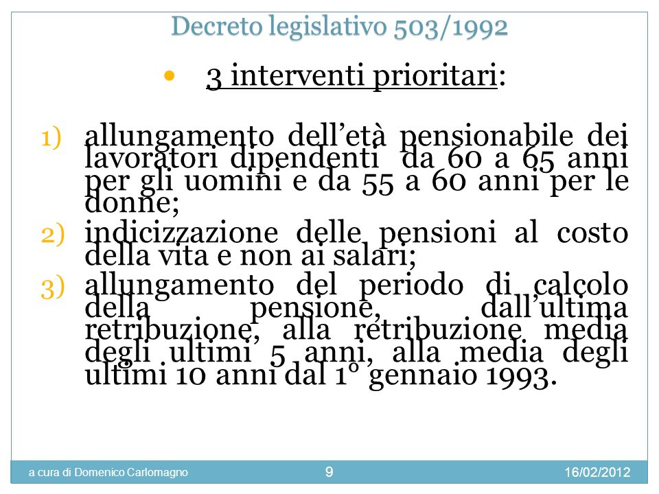 16/02/2012 a cura di Domenico Carlomagno 10 2 interventi che stabilizzano la riforma del 1992 1) Viene stabilita una quota pari a 92 tra età anagrafica ed età contributiva per il diritto alla pensione di anzianità, fermo restando il diritto alla pensione con i 40 anni contributivi; 2) passaggio graduale dal sistema a ripartizione a quello contributivo, con tre ipotesi: - A) > 18 anni di contributi al 31/12/1995 manteneva il sistema retributivo (2% dello stipendio per ogni anno di lavoro; pensione all80% dello stipendio con 40 anni di contributi) - B) < 18 anni di contributi al 31/12/1995 sistema MISTO contributivo, accreditando contributi figurativi (33% della retribuzione annua); si capitalizzano tali quote rivalutate in base al tasso di crescita medio del Pil nominale.