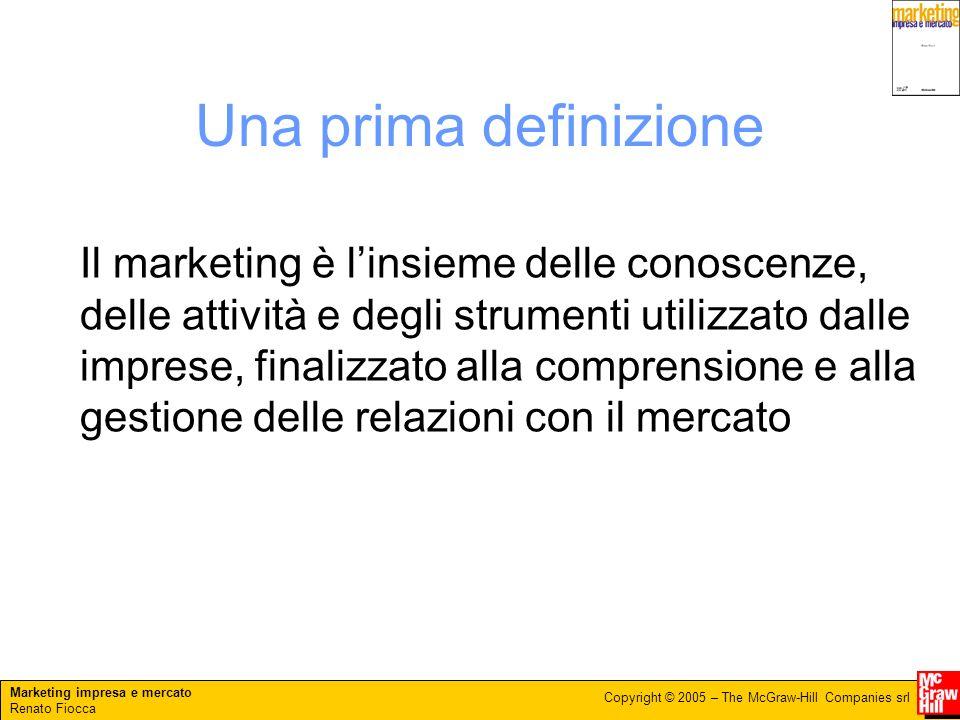 Marketing impresa e mercato Renato Fiocca Copyright © 2005 – The McGraw-Hill Companies srl Una prima definizione Il marketing è linsieme delle conosce