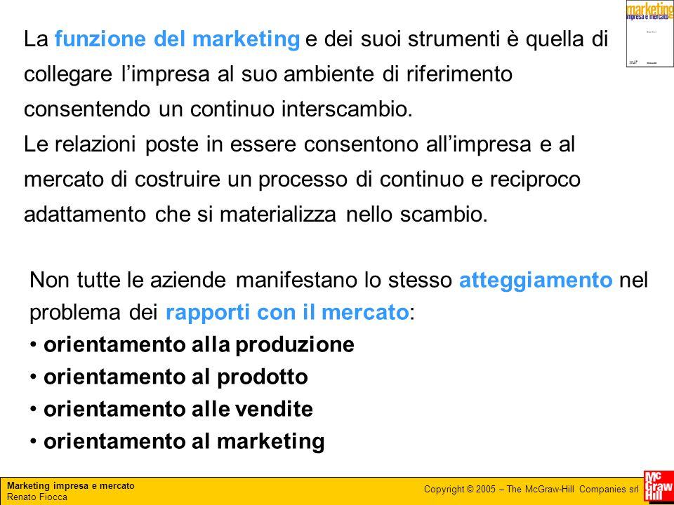 Marketing impresa e mercato Renato Fiocca Copyright © 2005 – The McGraw-Hill Companies srl La funzione del marketing e dei suoi strumenti è quella di collegare limpresa al suo ambiente di riferimento consentendo un continuo interscambio.