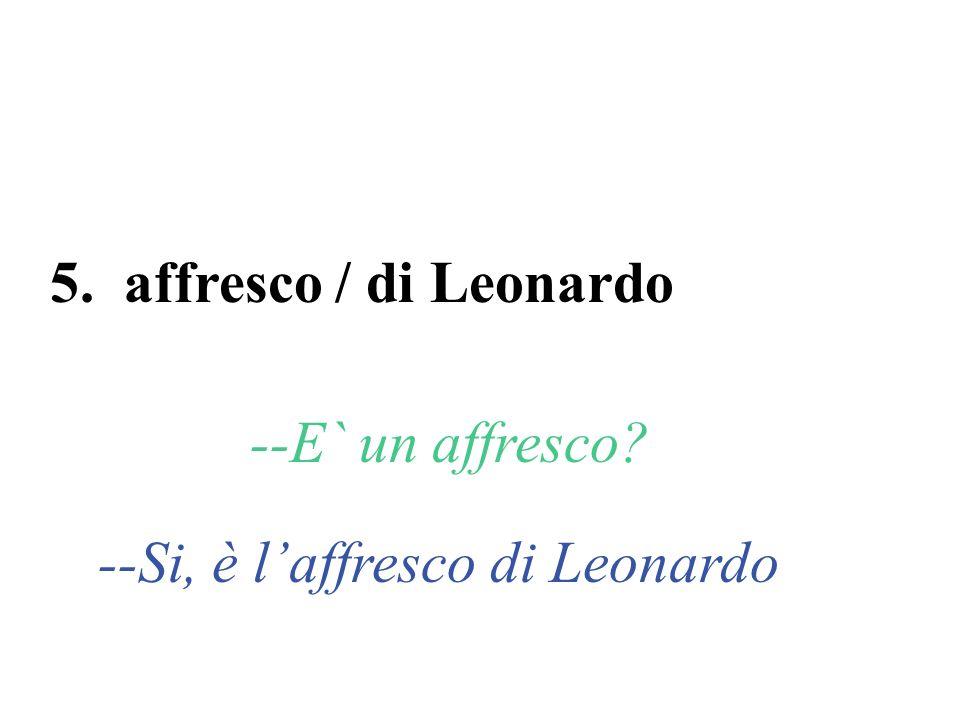 5. affresco / di Leonardo --E` un affresco? --Si, è laffresco di Leonardo
