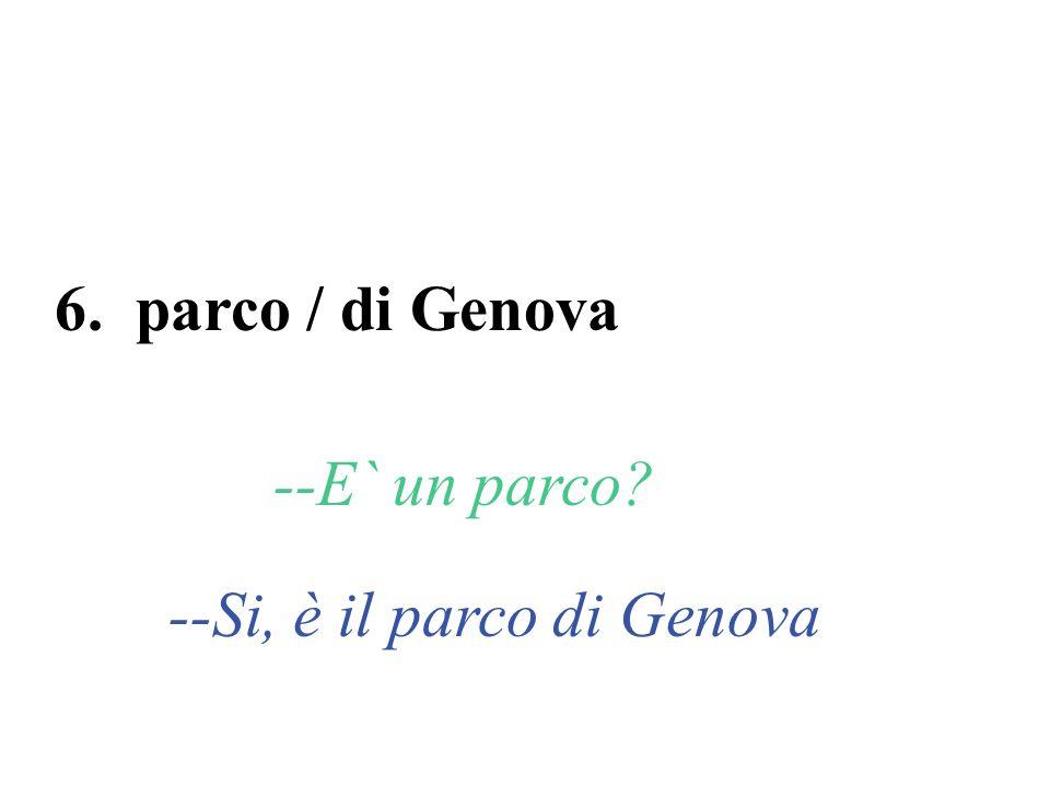 6. parco / di Genova --E` un parco? --Si, è il parco di Genova