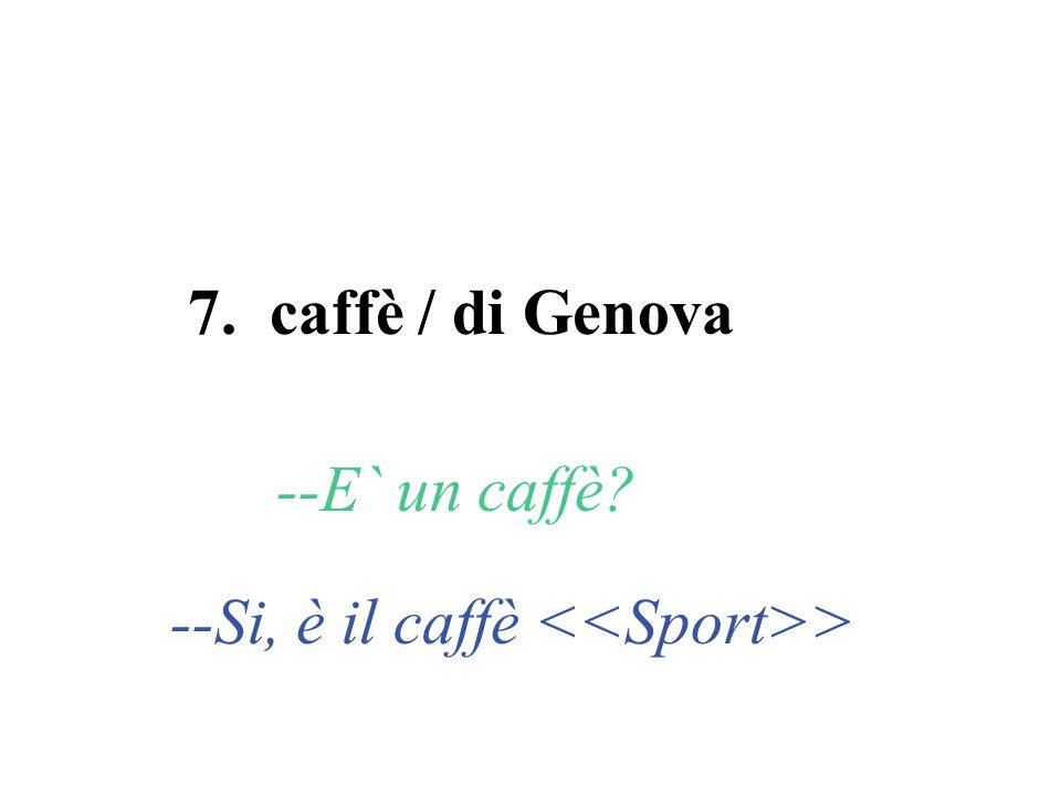 7. caffè / di Genova --E` un caffè? --Si, è il caffè >