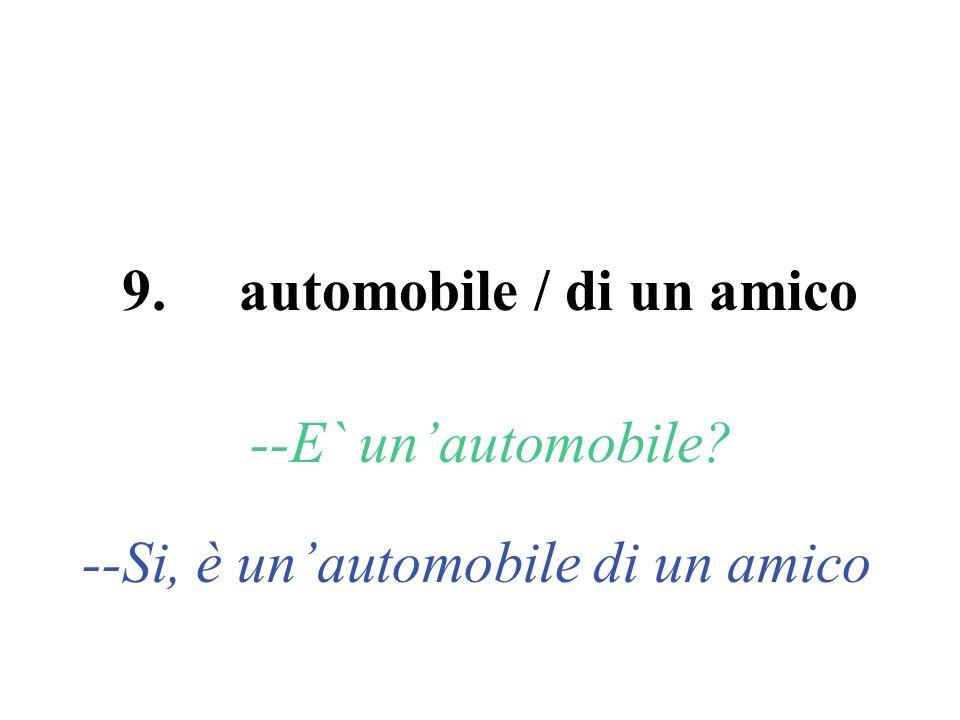 9. automobile / di un amico --E` unautomobile? --Si, è unautomobile di un amico