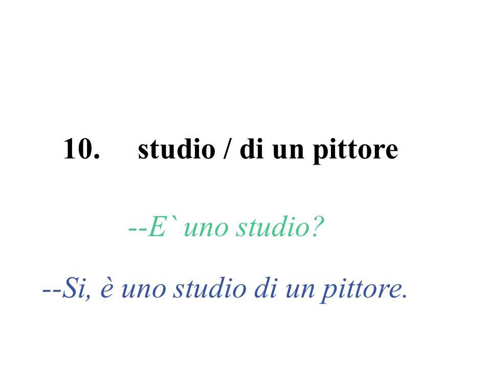 10. studio / di un pittore --E` uno studio? --Si, è uno studio di un pittore.