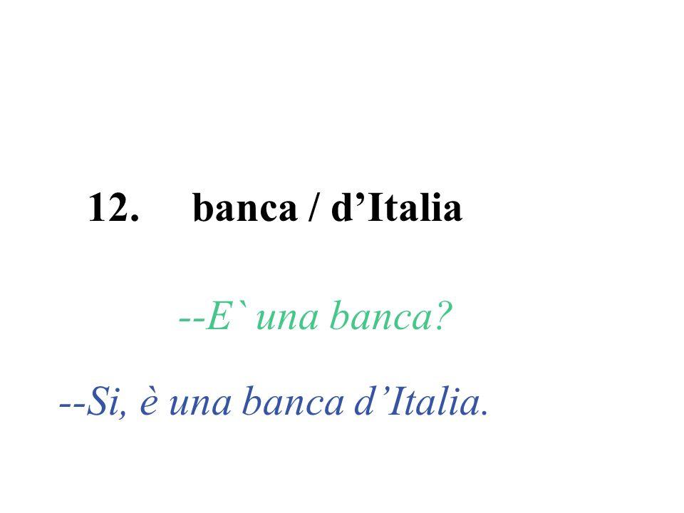 12. banca / dItalia --E` una banca? --Si, è una banca dItalia.