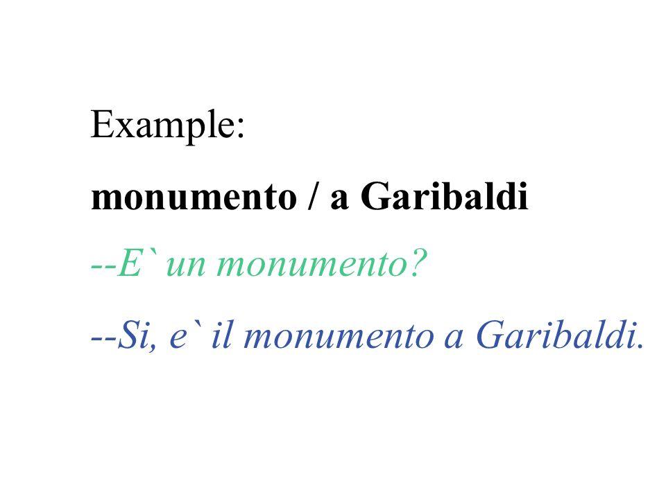 Example: monumento / a Garibaldi --E` un monumento? --Si, e` il monumento a Garibaldi.