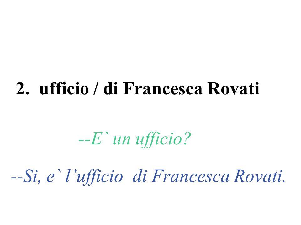 2. ufficio / di Francesca Rovati --E` un ufficio? --Si, e` lufficio di Francesca Rovati.