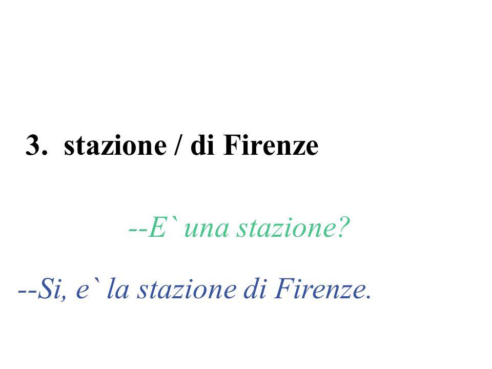 3. stazione / di Firenze --E` una stazione? --Si, e` la stazione di Firenze.
