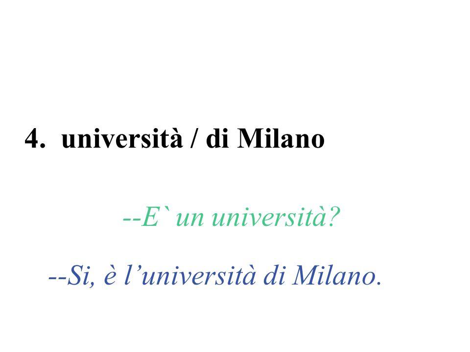 4. università / di Milano --E` un università? --Si, è luniversità di Milano.