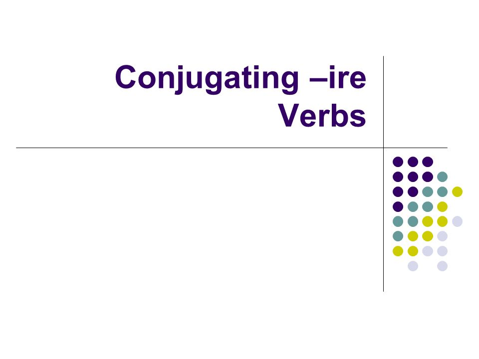 Conjugating –ire verbs Now that you have learned the –ARE and - ERE verb families in Italian, you will learn the third verb family of –IRE verbs.