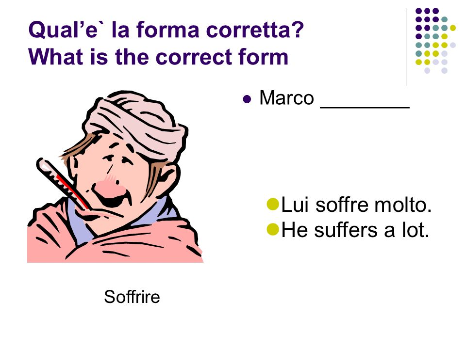 Quale` la forma corretta.What is the correct form Marco ________ Soffrire Lui soffre molto.