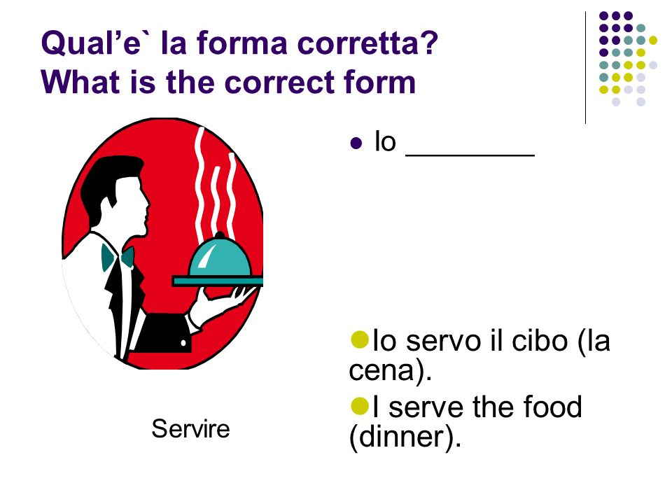 Quale` la forma corretta.What is the correct form Io ________ Servire Io servo il cibo (la cena).