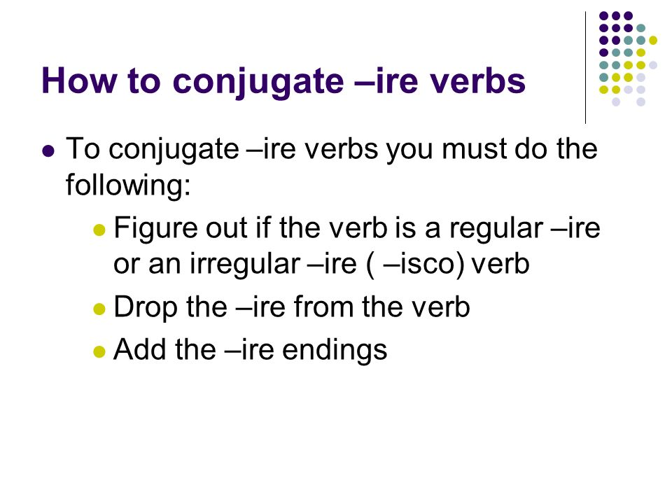 How to conjugate –ire verbs To conjugate –ire verbs you must do the following: Figure out if the verb is a regular –ire or an irregular –ire ( –isco) verb Drop the –ire from the verb Add the –ire endings
