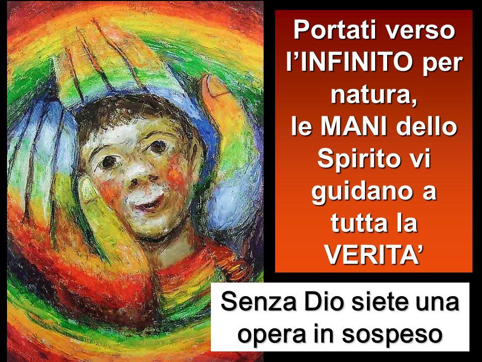 Portati verso lINFINITO per natura, le MANI dello Spirito vi guidano a tutta la VERITA Senza Dio siete una opera in sospeso