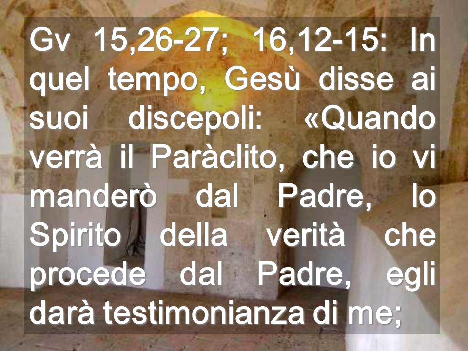 Gv 15,26-27; 16,12-15: In quel tempo, Gesù disse ai suoi discepoli: «Quando verrà il Paràclito, che io vi manderò dal Padre, lo Spirito della verità c
