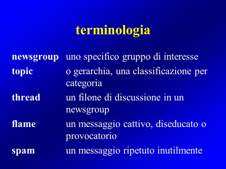 terminologia newsgroupuno specifico gruppo di interesse topico gerarchia, una classificazione per categoria threadun filone di discussione in un newsgroup flameun messaggio cattivo, diseducato o provocatorio spamun messaggio ripetuto inutilmente