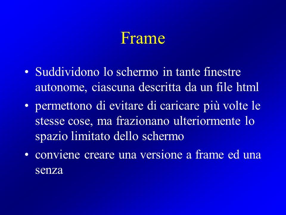Frame Suddividono lo schermo in tante finestre autonome, ciascuna descritta da un file html permettono di evitare di caricare più volte le stesse cose