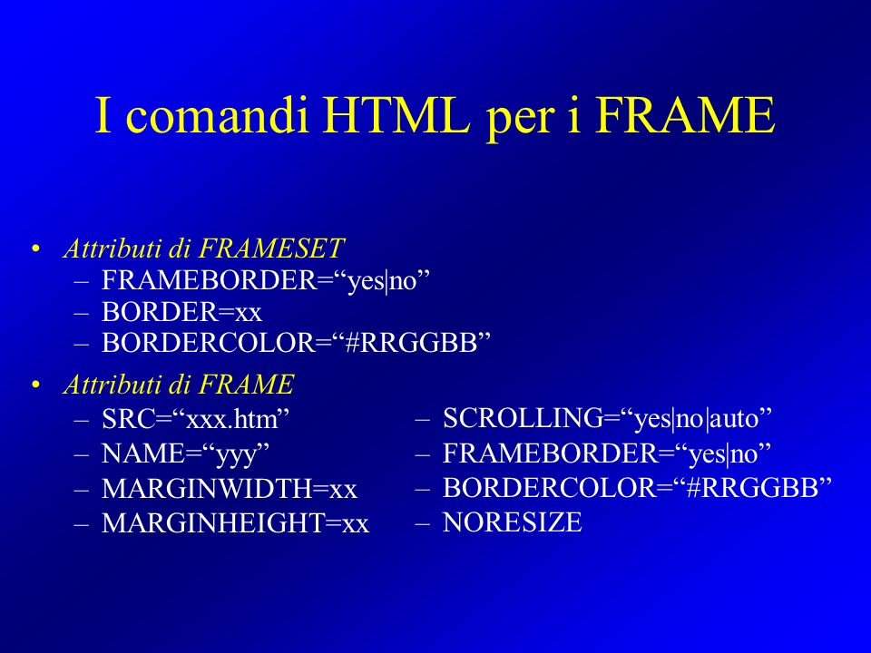 I comandi HTML per i FRAME Attributi di FRAMESET –FRAMEBORDER=yes|no –BORDER=xx –BORDERCOLOR=#RRGGBB Attributi di FRAME –SRC=xxx.htm –NAME=yyy –MARGINWIDTH=xx –MARGINHEIGHT=xx –SCROLLING=yes|no|auto –FRAMEBORDER=yes|no –BORDERCOLOR=#RRGGBB –NORESIZE