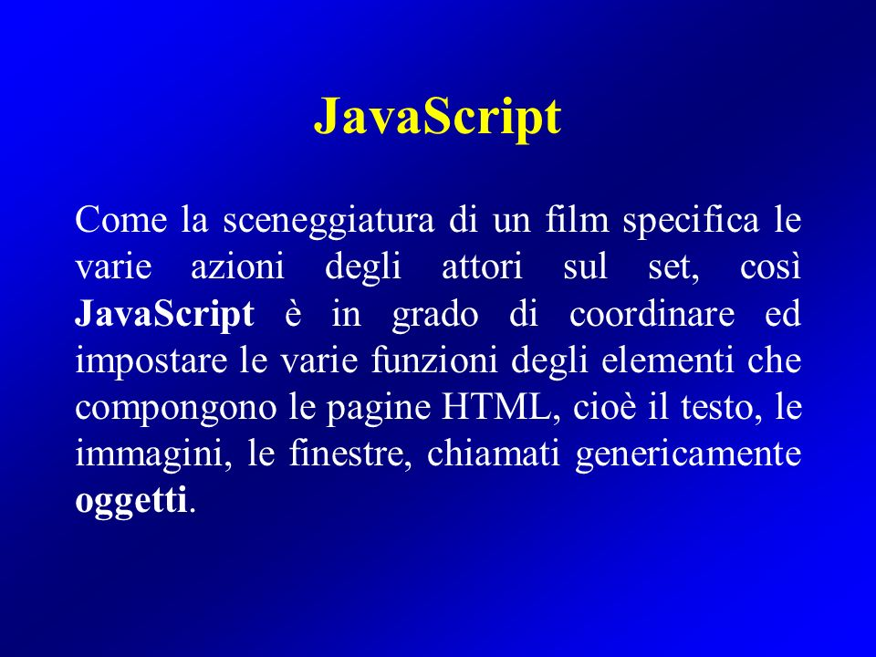 JavaScript Come la sceneggiatura di un film specifica le varie azioni degli attori sul set, così JavaScript è in grado di coordinare ed impostare le v