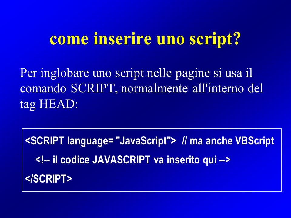 come inserire uno script? Per inglobare uno script nelle pagine si usa il comando SCRIPT, normalmente all'interno del tag HEAD: // ma anche VBScript
