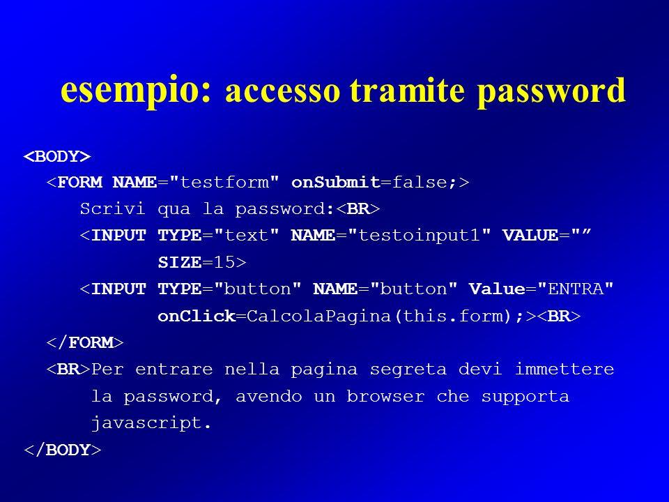 esempio: accesso tramite password Scrivi qua la password: <INPUT TYPE=