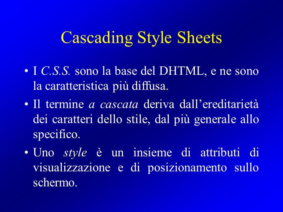 Cascading Style Sheets I C.S.S. sono la base del DHTML, e ne sono la caratteristica più diffusa. Il termine a cascata deriva dallereditarietà dei cara