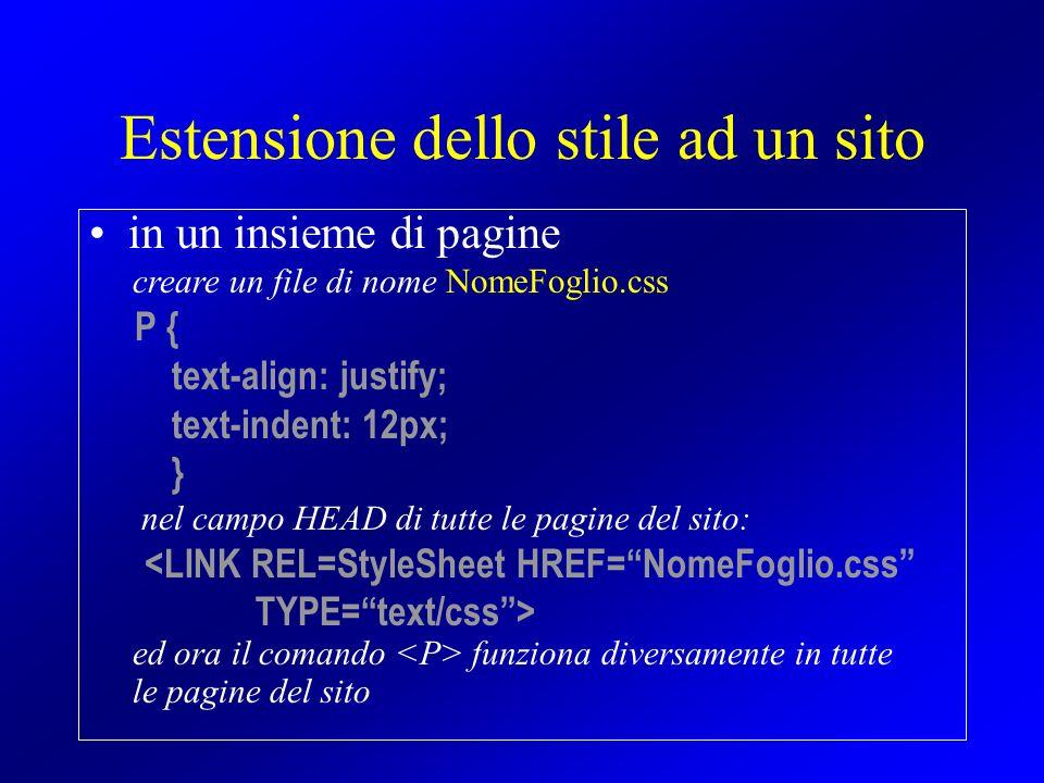 Estensione dello stile ad un sito in un insieme di pagine creare un file di nome NomeFoglio.css P { text-align: justify; text-indent: 12px; } nel camp