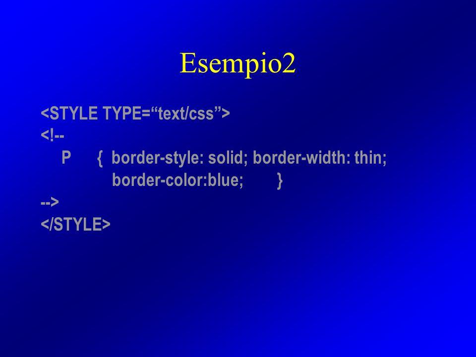 Esempio2 <!-- P { border-style: solid; border-width: thin; border-color:blue; } -->