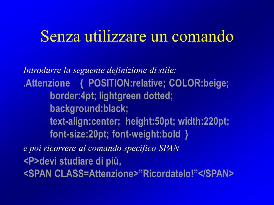 Senza utilizzare un comando Introdurre la seguente definizione di stile:.Attenzione { POSITION:relative; COLOR:beige; border:4pt; lightgreen dotted; b