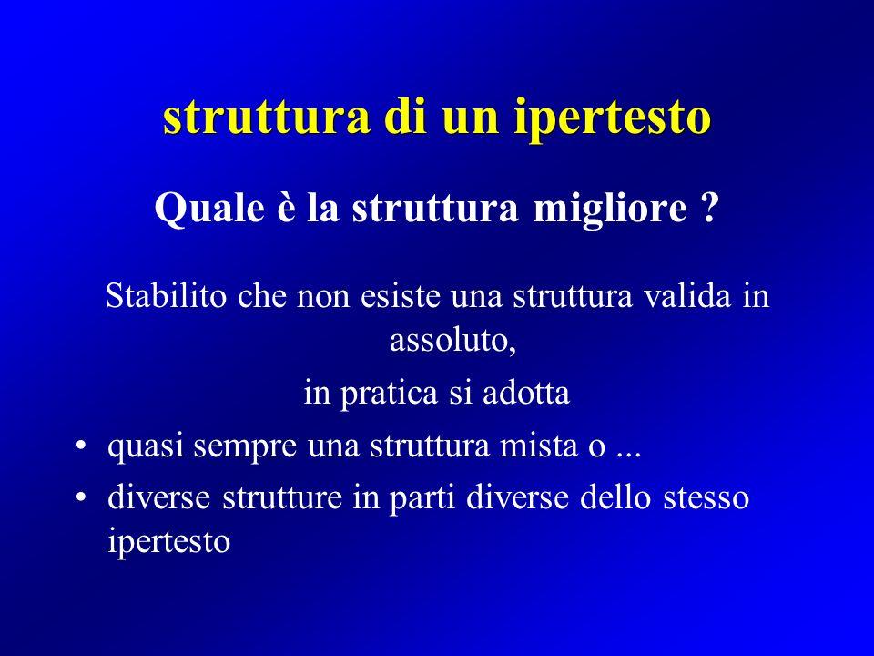 struttura di un ipertesto Quale è la struttura migliore ? Stabilito che non esiste una struttura valida in assoluto, in pratica si adotta quasi sempre