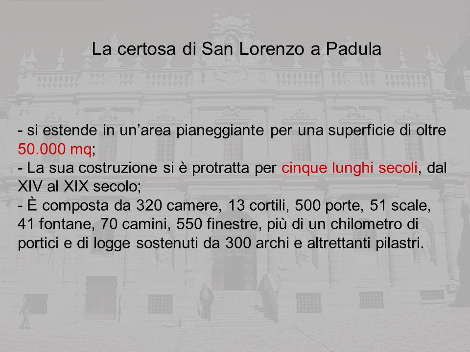 La certosa di San Lorenzo a Padula - si estende in unarea pianeggiante per una superficie di oltre 50.000 mq; - La sua costruzione si è protratta per cinque lunghi secoli, dal XIV al XIX secolo; - È composta da 320 camere, 13 cortili, 500 porte, 51 scale, 41 fontane, 70 camini, 550 finestre, più di un chilometro di portici e di logge sostenuti da 300 archi e altrettanti pilastri.
