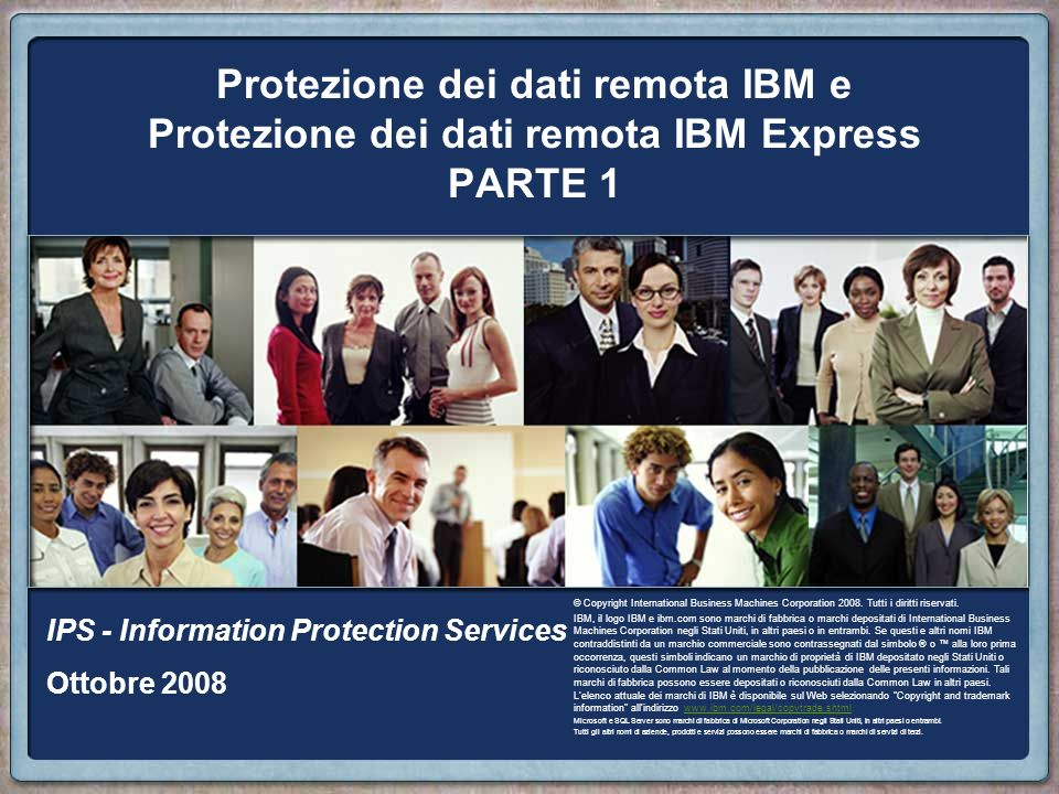 Protezione dei dati remota IBM e Protezione dei dati remota IBM Express PARTE 1 IPS - Information Protection Services Ottobre 2008 © Copyright International Business Machines Corporation 2008.