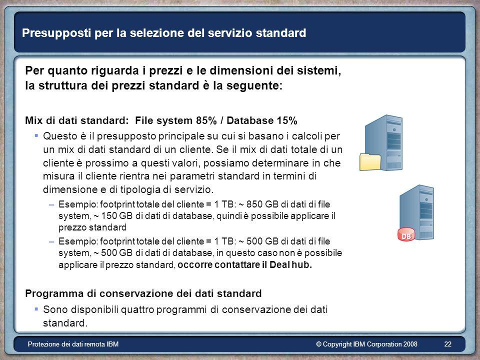 © Copyright IBM Corporation 2008Protezione dei dati remota IBM 22 Presupposti per la selezione del servizio standard Per quanto riguarda i prezzi e le dimensioni dei sistemi, la struttura dei prezzi standard è la seguente: Mix di dati standard: File system 85% / Database 15% Questo è il presupposto principale su cui si basano i calcoli per un mix di dati standard di un cliente.