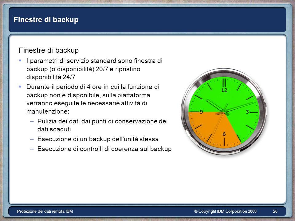 © Copyright IBM Corporation 2008Protezione dei dati remota IBM 26 Finestre di backup I parametri di servizio standard sono finestra di backup (o disponibilità) 20/7 e ripristino disponibilità 24/7 Durante il periodo di 4 ore in cui la funzione di backup non è disponibile, sulla piattaforma verranno eseguite le necessarie attività di manutenzione: –Pulizia dei dati dai punti di conservazione dei dati scaduti –Esecuzione di un backup dell unità stessa –Esecuzione di controlli di coerenza sul backup