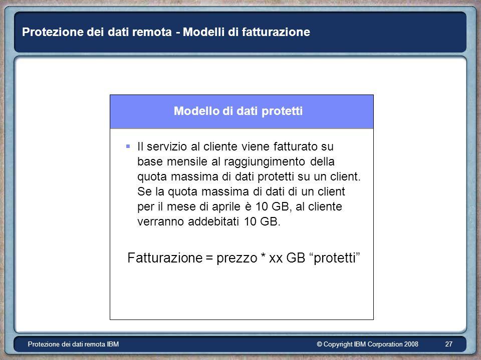 © Copyright IBM Corporation 2008Protezione dei dati remota IBM 27 Protezione dei dati remota - Modelli di fatturazione Modello di dati protetti Il servizio al cliente viene fatturato su base mensile al raggiungimento della quota massima di dati protetti su un client.