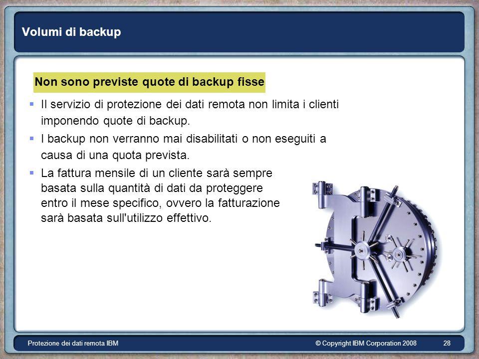 © Copyright IBM Corporation 2008Protezione dei dati remota IBM 28 Volumi di backup Non sono previste quote di backup fisse Il servizio di protezione dei dati remota non limita i clienti imponendo quote di backup.