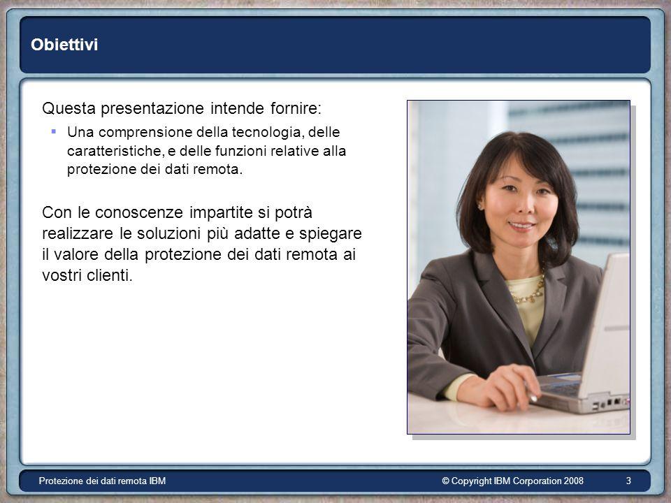 © Copyright IBM Corporation 2008Protezione dei dati remota IBM 3 Obiettivi Questa presentazione intende fornire: Una comprensione della tecnologia, delle caratteristiche, e delle funzioni relative alla protezione dei dati remota.