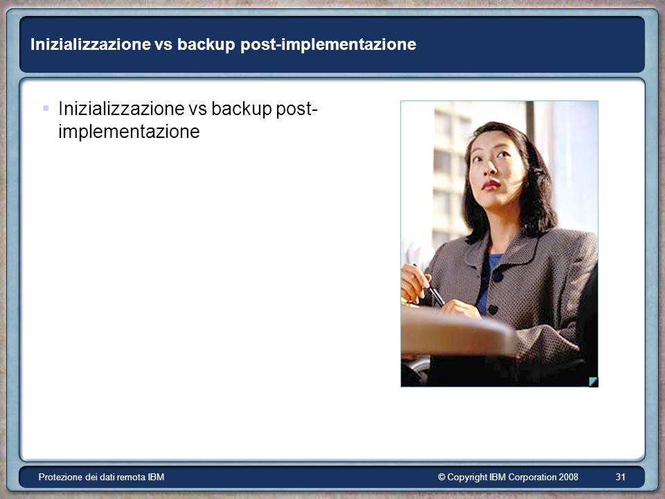 © Copyright IBM Corporation 2008Protezione dei dati remota IBM 31 Inizializzazione vs backup post-implementazione