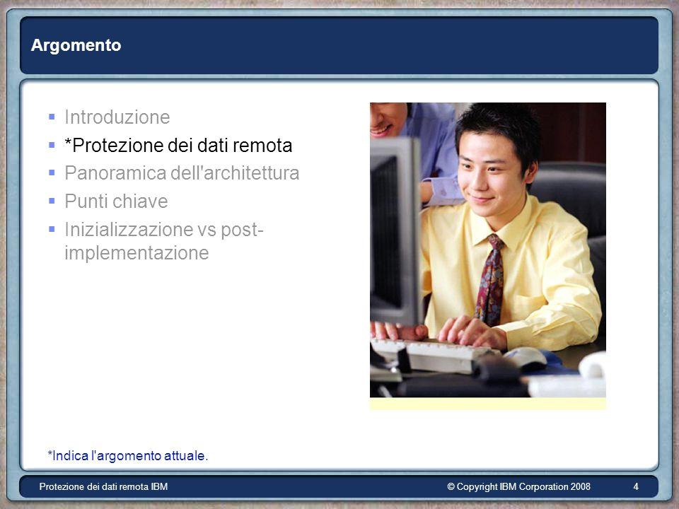 © Copyright IBM Corporation 2008Protezione dei dati remota IBM 4 Argomento *Indica l argomento attuale.