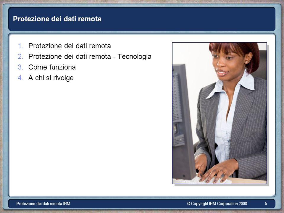 © Copyright IBM Corporation 2008Protezione dei dati remota IBM 5 Protezione dei dati remota 1.Protezione dei dati remota 2.Protezione dei dati remota - Tecnologia 3.Come funziona 4.A chi si rivolge