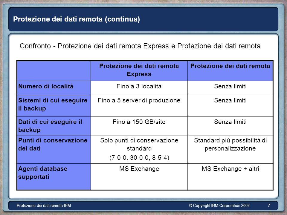 © Copyright IBM Corporation 2008Protezione dei dati remota IBM 7 Protezione dei dati remota (continua) Confronto - Protezione dei dati remota Express e Protezione dei dati remota Protezione dei dati remota Express Protezione dei dati remota Numero di localitàFino a 3 localitàSenza limiti Sistemi di cui eseguire il backup Fino a 5 server di produzioneSenza limiti Dati di cui eseguire il backup Fino a 150 GB/sitoSenza limiti Punti di conservazione dei dati Solo punti di conservazione standard (7-0-0, 30-0-0, 8-5-4) Standard più possibilità di personalizzazione Agenti database supportati MS ExchangeMS Exchange + altri
