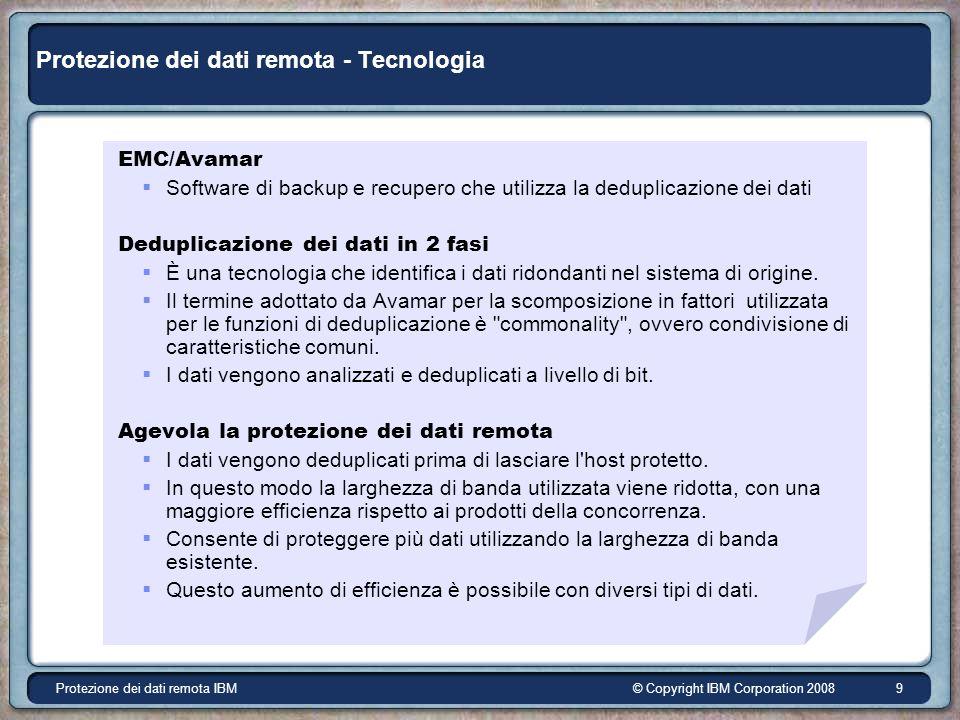 © Copyright IBM Corporation 2008Protezione dei dati remota IBM 9 Protezione dei dati remota - Tecnologia EMC/Avamar Software di backup e recupero che utilizza la deduplicazione dei dati Deduplicazione dei dati in 2 fasi È una tecnologia che identifica i dati ridondanti nel sistema di origine.