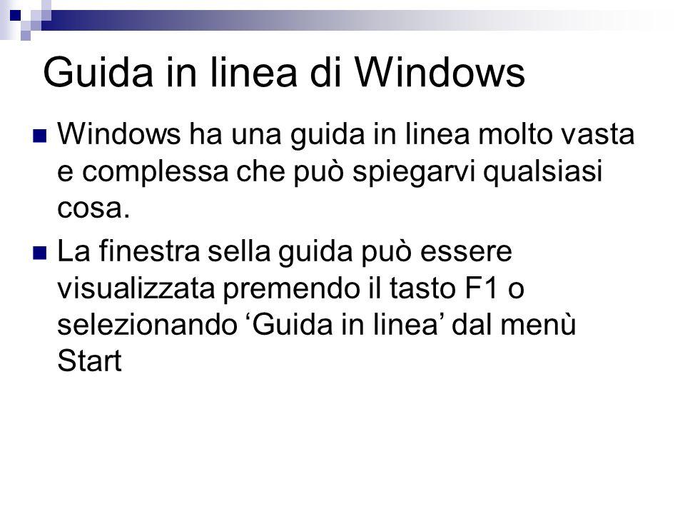 Guida in linea di Windows Windows ha una guida in linea molto vasta e complessa che può spiegarvi qualsiasi cosa. La finestra sella guida può essere v