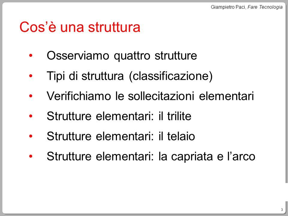 3 Giampietro Paci, Fare Tecnologia Cosè una struttura Osserviamo quattro strutture Tipi di struttura (classificazione) Verifichiamo le sollecitazioni