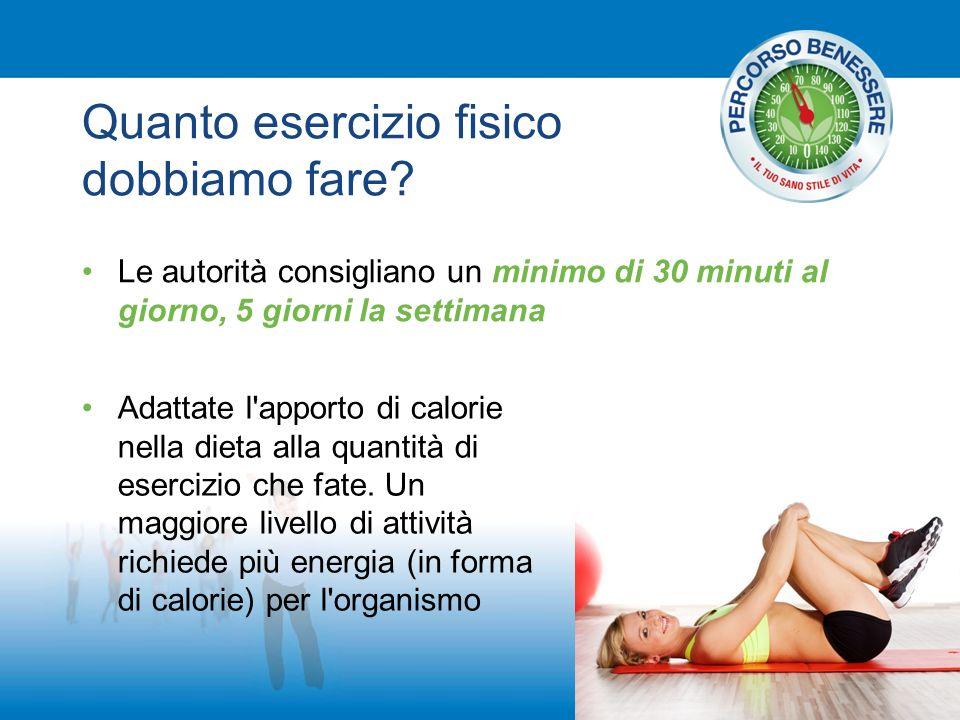 Quanto esercizio fisico dobbiamo fare? Le autorità consigliano un minimo di 30 minuti al giorno, 5 giorni la settimana Adattate l'apporto di calorie n
